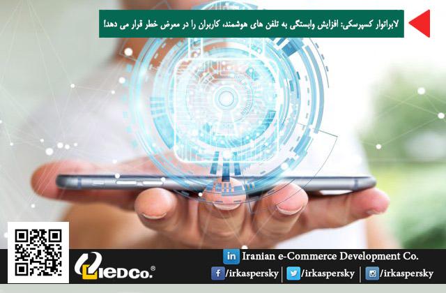 لابراتوار کسپرسکی: افزایش وابستگی به تلفن های هوشمند، کاربران را در معرض خطر قرار می دهد!